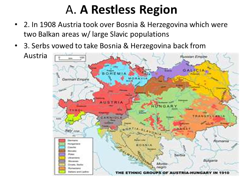 A. A Restless Region 2. In 1908 Austria took over Bosnia & Herzegovina which were two Balkan areas w/ large Slavic populations.