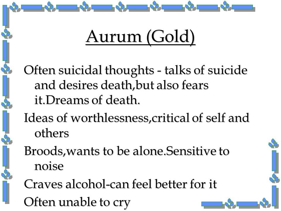 Aurum (Gold) Often suicidal thoughts - talks of suicide and desires death,but also fears it.Dreams of death.