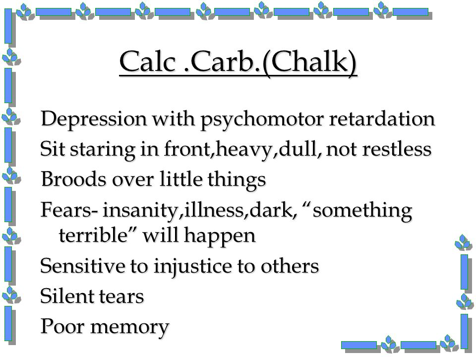 Calc .Carb.(Chalk) Depression with psychomotor retardation