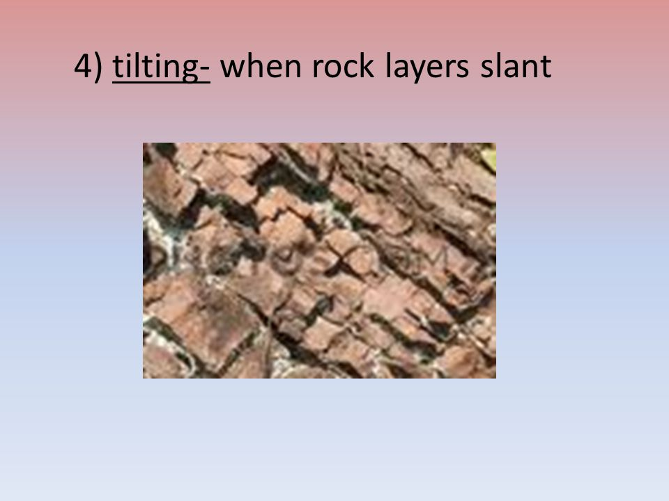 4) tilting- when rock layers slant