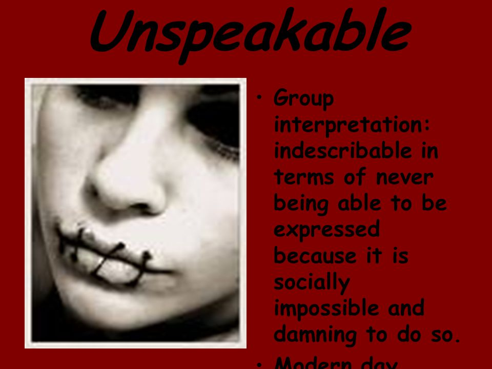 Unspeakable Group interpretation: indescribable in terms of never being able to be expressed because it is socially impossible and damning to do so.
