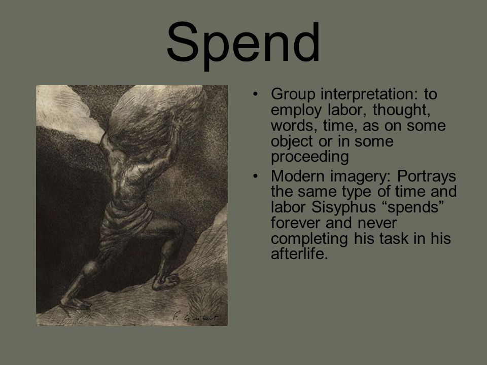 Spend Group interpretation: to employ labor, thought, words, time, as on some object or in some proceeding.