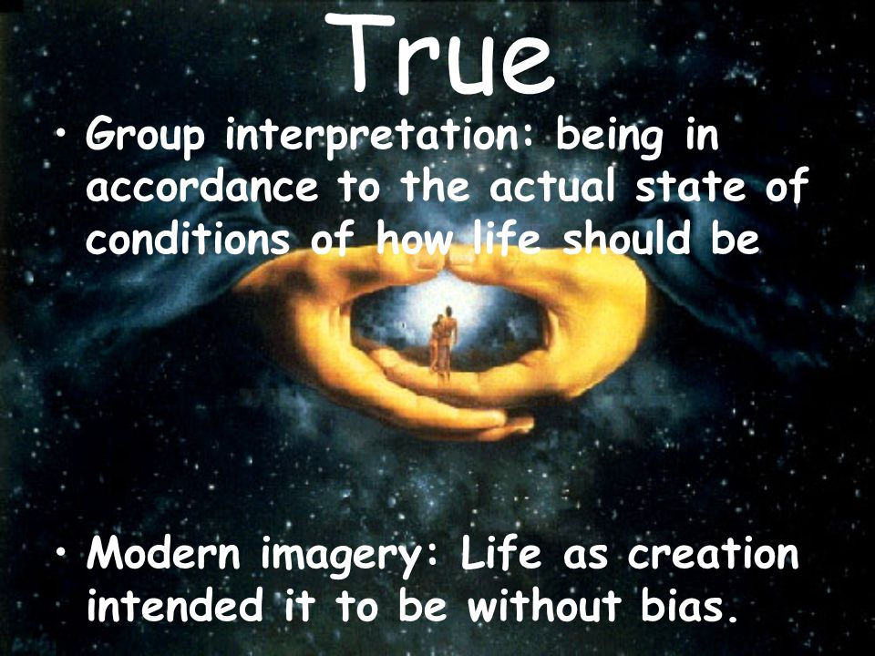 True Group interpretation: being in accordance to the actual state of conditions of how life should be.