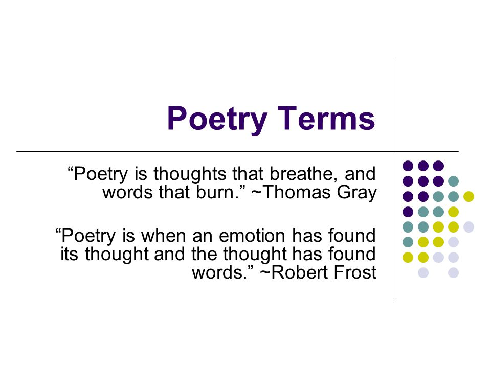 Poetry Terms Poetry is thoughts that breathe, and words that burn. ~Thomas Gray.