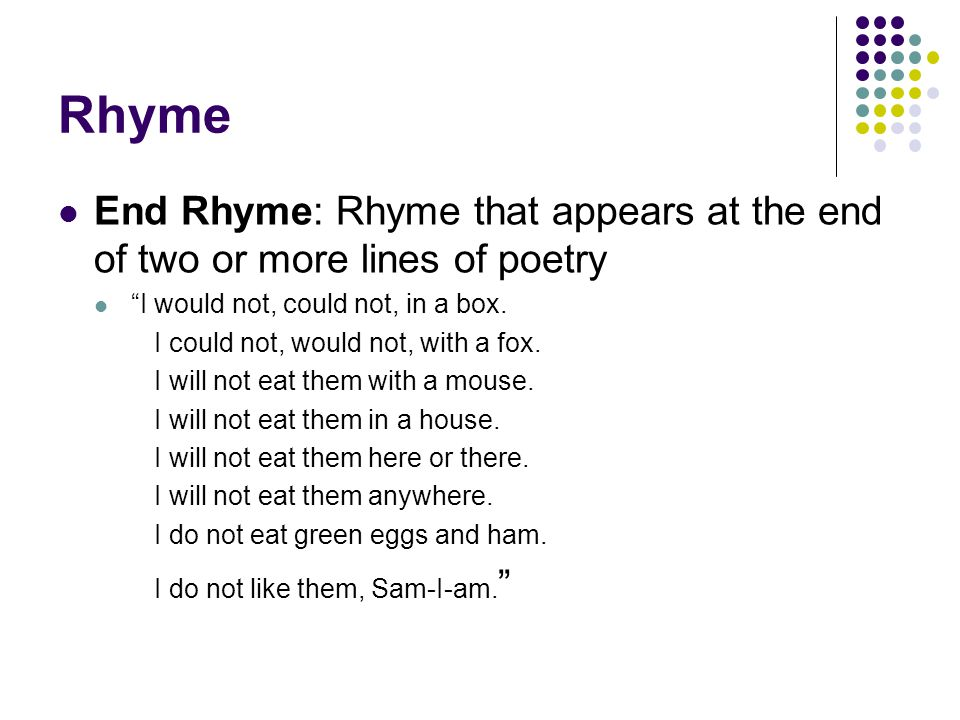 Rhyme End Rhyme: Rhyme that appears at the end of two or more lines of poetry. I would not, could not, in a box.