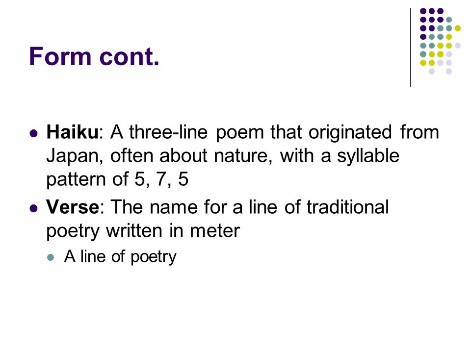 Form cont. Haiku: A three-line poem that originated from Japan, often about nature, with a syllable pattern of 5, 7, 5.