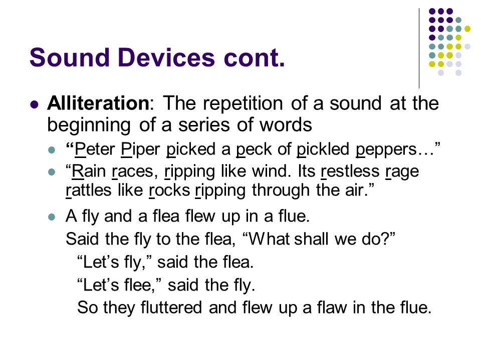 Sound Devices cont. Alliteration: The repetition of a sound at the beginning of a series of words. Peter Piper picked a peck of pickled peppers…