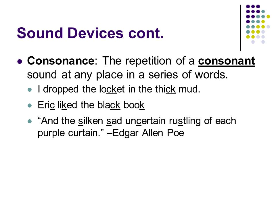 Sound Devices cont. Consonance: The repetition of a consonant sound at any place in a series of words.
