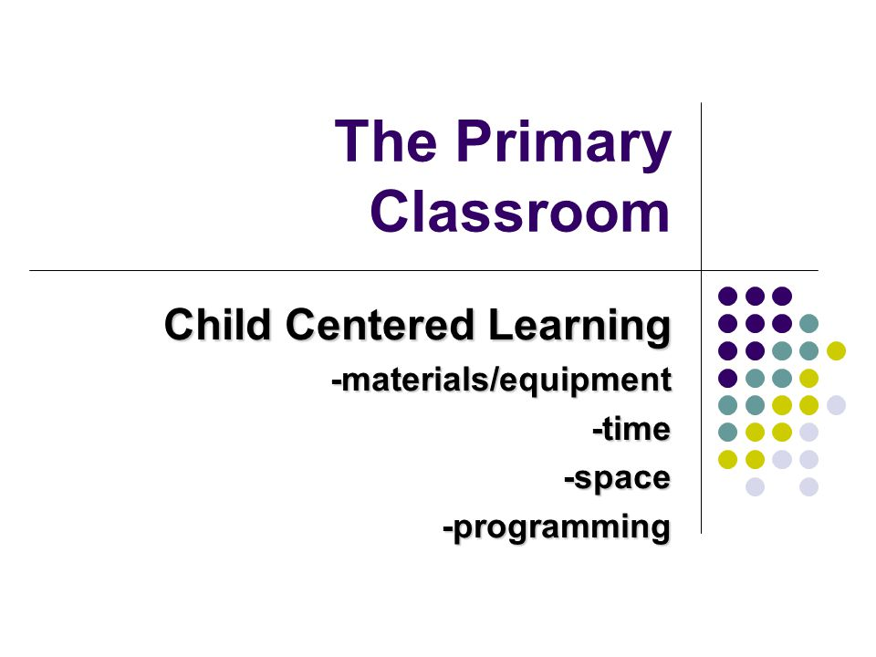 Child Centered Learning -materials/equipment -time -space -programming