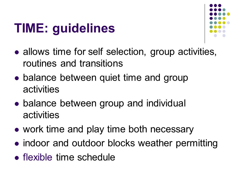 TIME: guidelines allows time for self selection, group activities, routines and transitions. balance between quiet time and group activities.