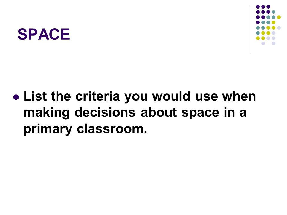 SPACE List the criteria you would use when making decisions about space in a primary classroom.