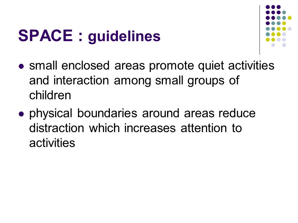 SPACE : guidelines small enclosed areas promote quiet activities and interaction among small groups of children.