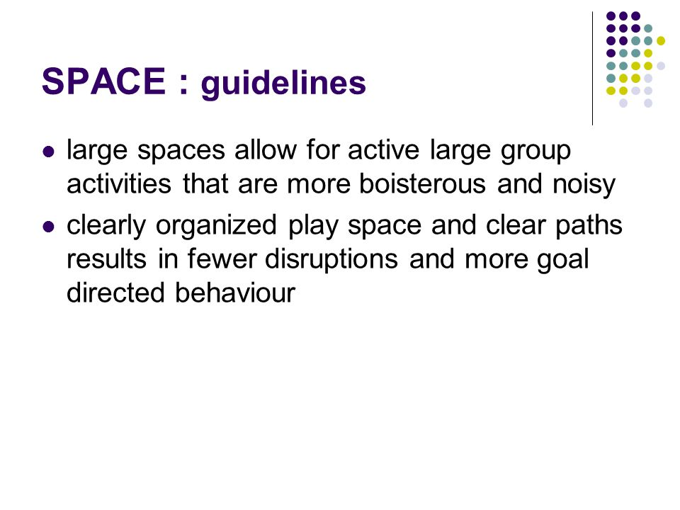SPACE : guidelines large spaces allow for active large group activities that are more boisterous and noisy.