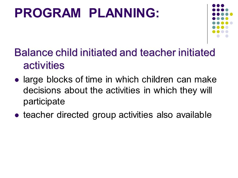 PROGRAM PLANNING: Balance child initiated and teacher initiated activities.