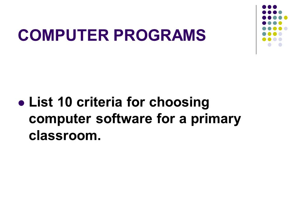 COMPUTER PROGRAMS List 10 criteria for choosing computer software for a primary classroom.