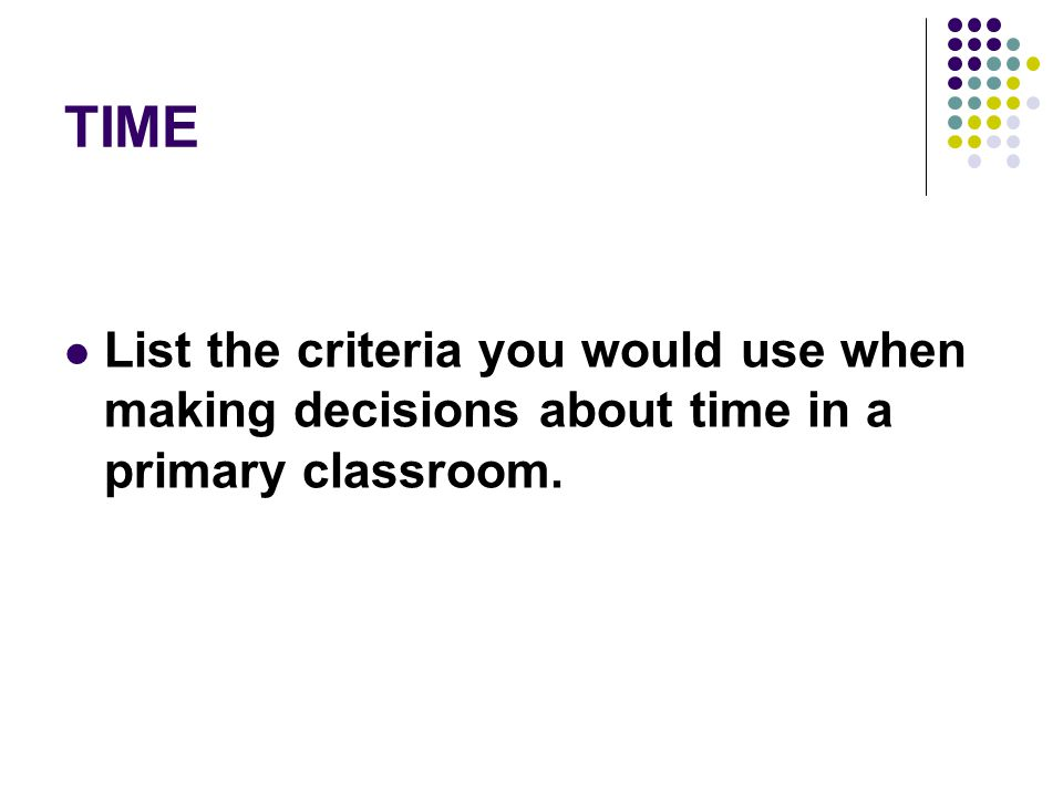 TIME List the criteria you would use when making decisions about time in a primary classroom.
