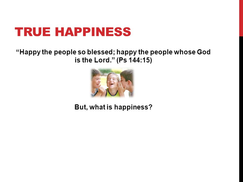True Happiness Happy the people so blessed; happy the people whose God is the Lord. (Ps 144:15) But, what is happiness.