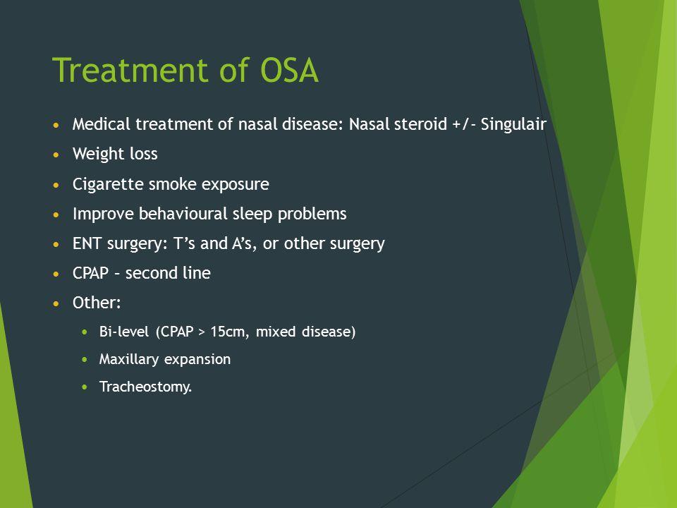 Treatment of OSA Medical treatment of nasal disease: Nasal steroid +/- Singulair. Weight loss. Cigarette smoke exposure.