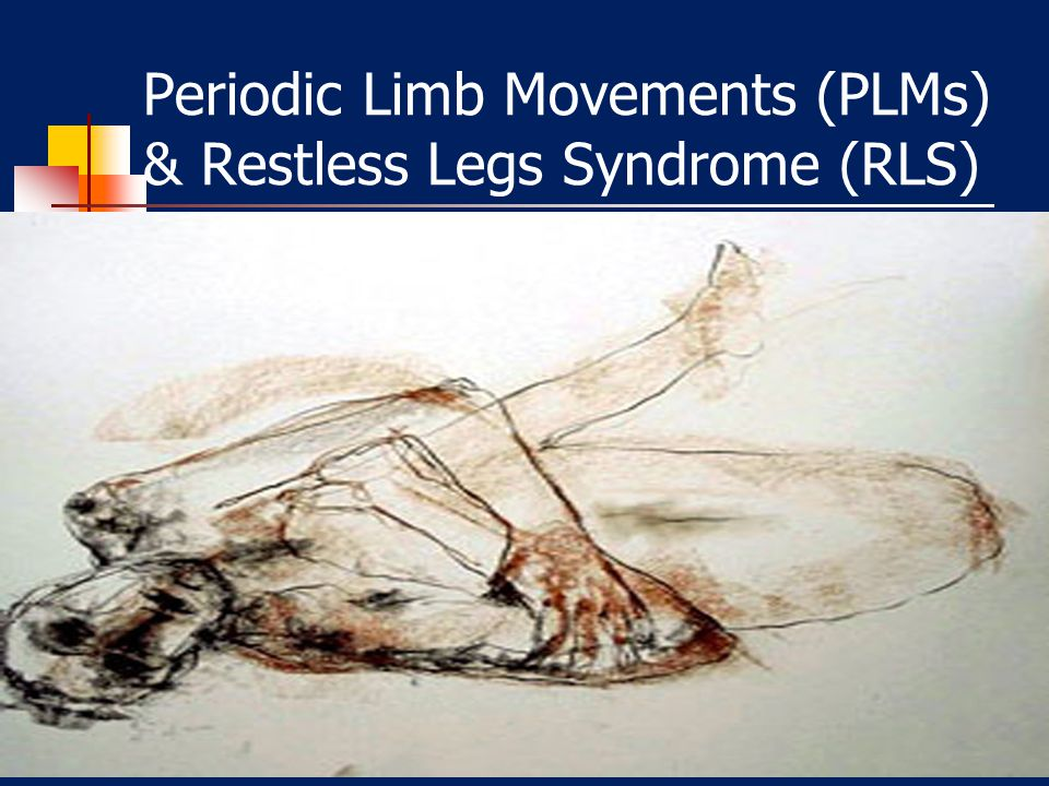 Periodic Limb Movements (PLMs) & Restless Legs Syndrome (RLS)