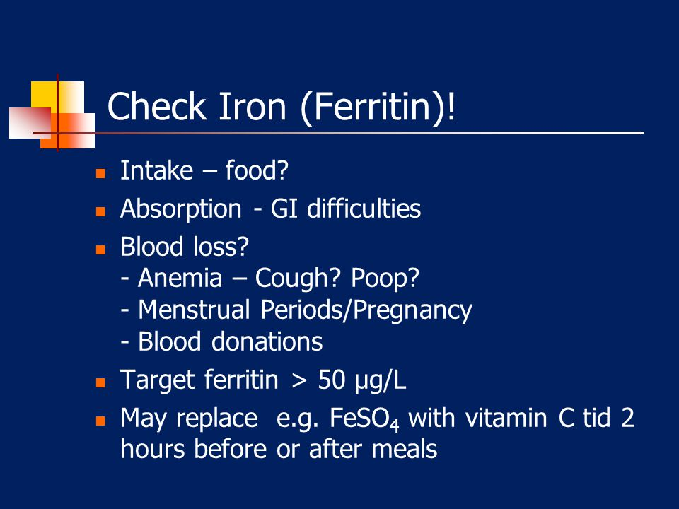 Check Iron (Ferritin)! Intake – food Absorption - GI difficulties
