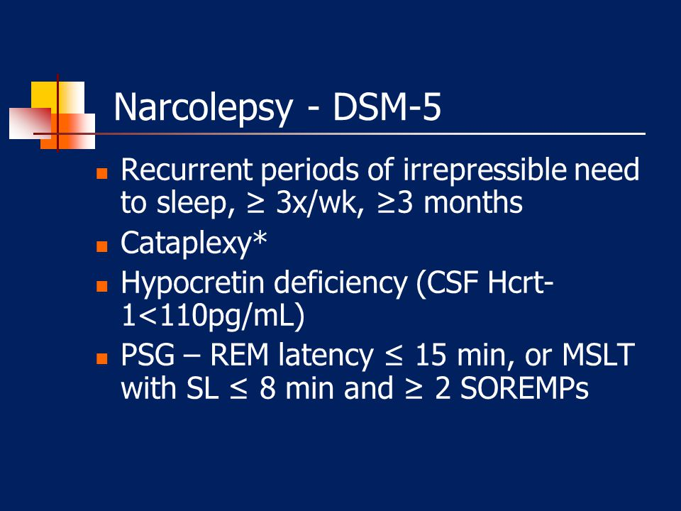 Narcolepsy - DSM-5 Recurrent periods of irrepressible need to sleep, ≥ 3x/wk, ≥3 months. Cataplexy*