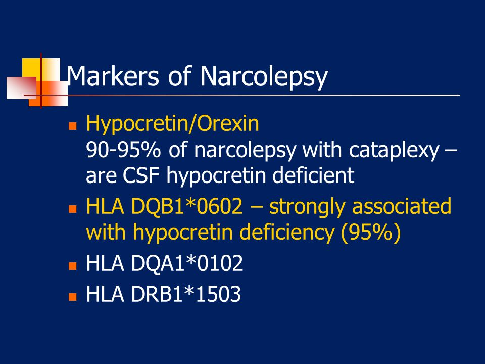Markers of Narcolepsy Hypocretin/Orexin 90-95% of narcolepsy with cataplexy – are CSF hypocretin deficient.