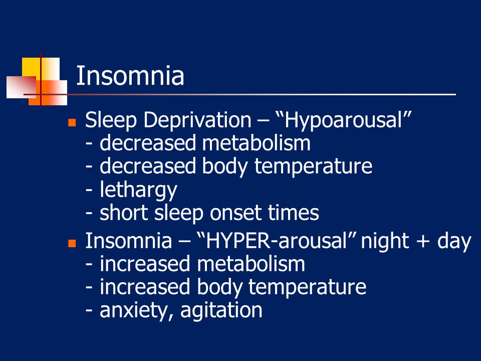 Insomnia Sleep Deprivation – Hypoarousal - decreased metabolism - decreased body temperature - lethargy - short sleep onset times.