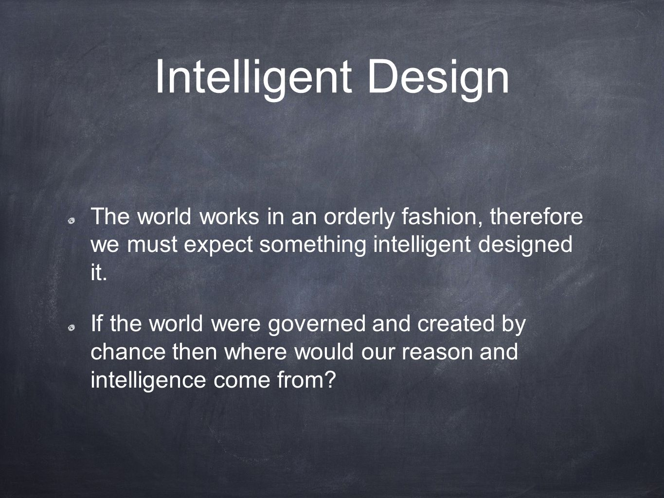 Intelligent Design The world works in an orderly fashion, therefore we must expect something intelligent designed it.
