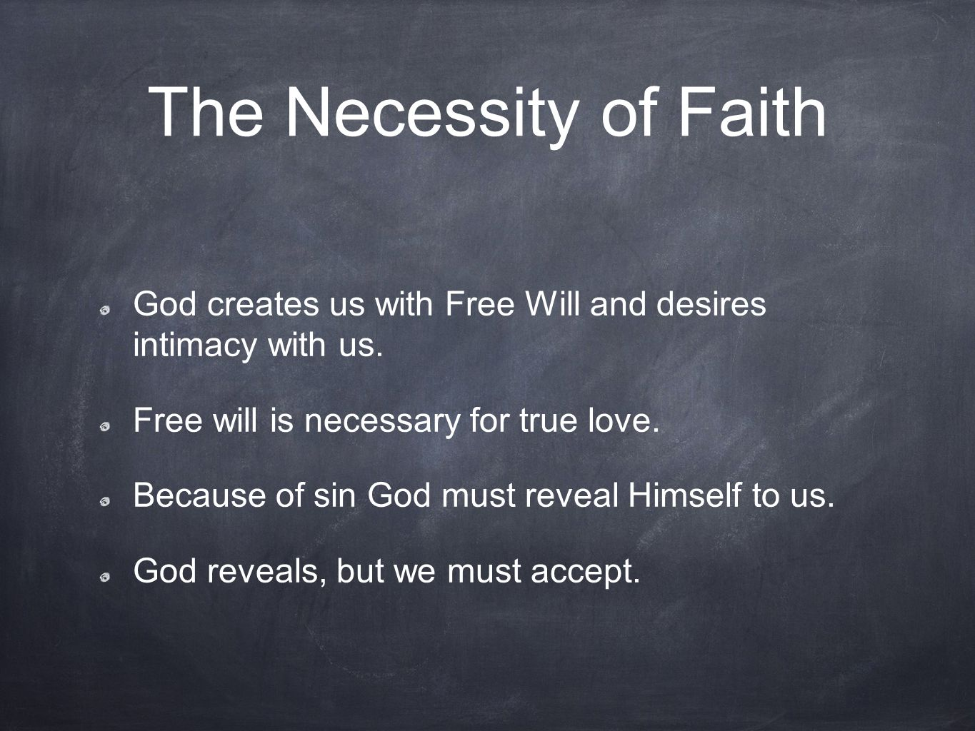 The Necessity of Faith God creates us with Free Will and desires intimacy with us. Free will is necessary for true love.
