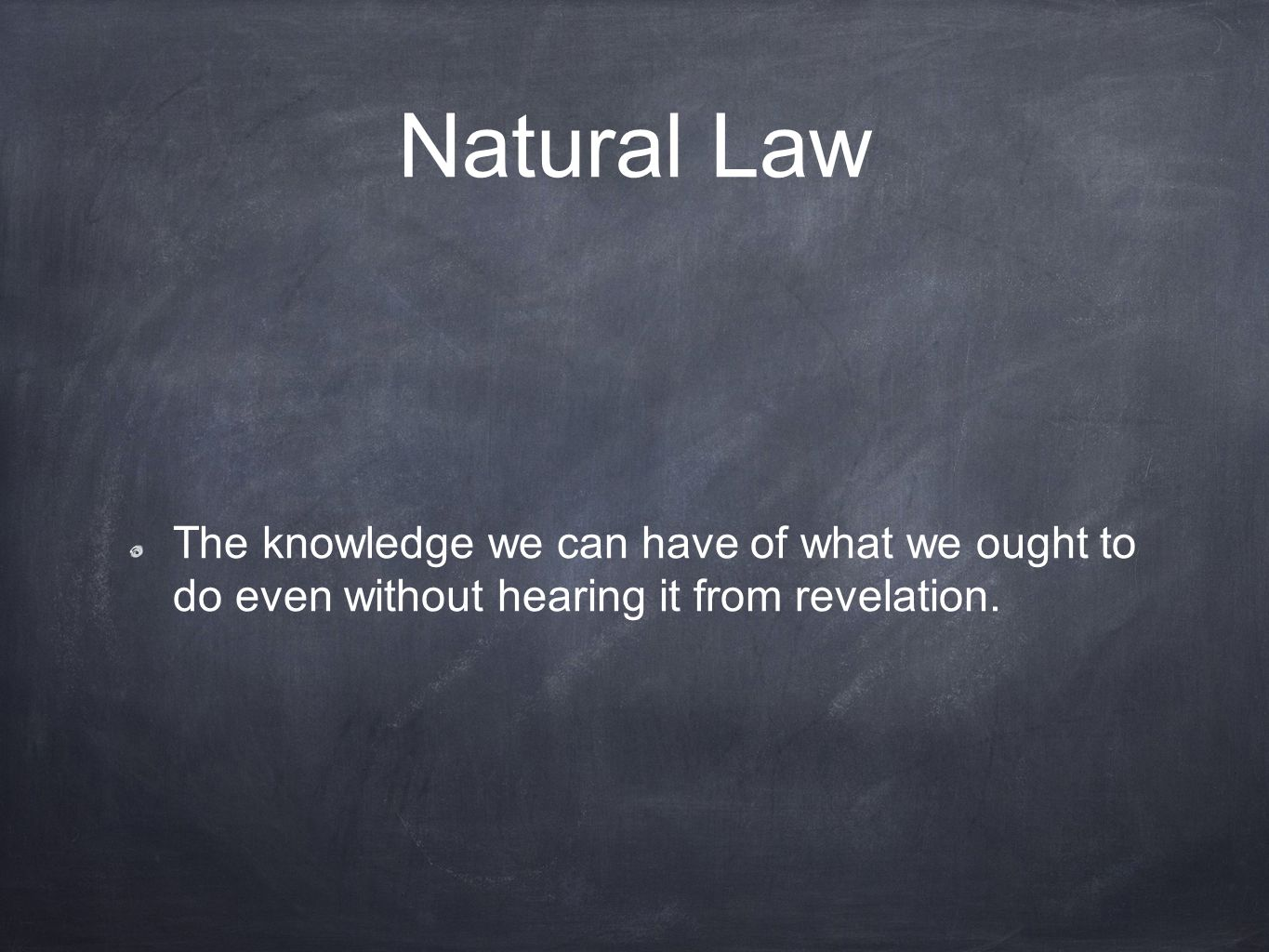 Natural Law The knowledge we can have of what we ought to do even without hearing it from revelation.