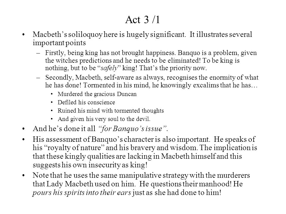 Act 3 /1 Macbeth's soliloquoy here is hugely significant. It illustrates several important points.