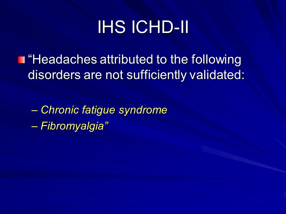 IHS ICHD-II Headaches attributed to the following disorders are not sufficiently validated: Chronic fatigue syndrome.