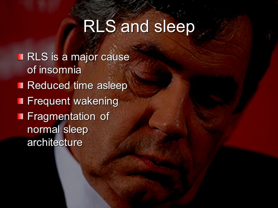 RLS and sleep RLS is a major cause of insomnia Reduced time asleep