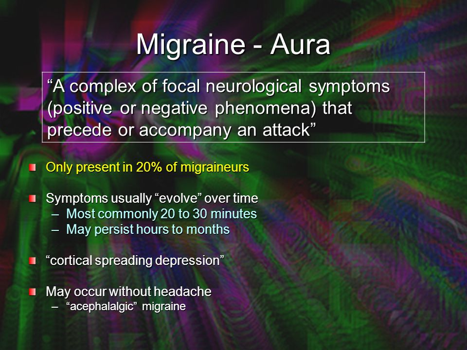 Migraine - Aura A complex of focal neurological symptoms (positive or negative phenomena) that precede or accompany an attack