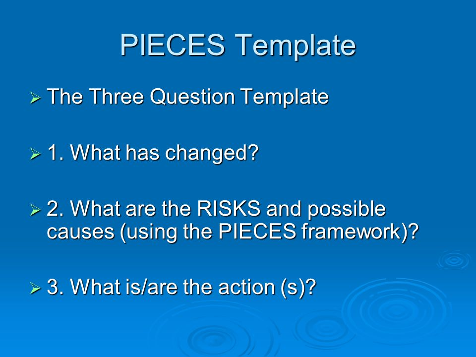 PIECES Template The Three Question Template 1. What has changed