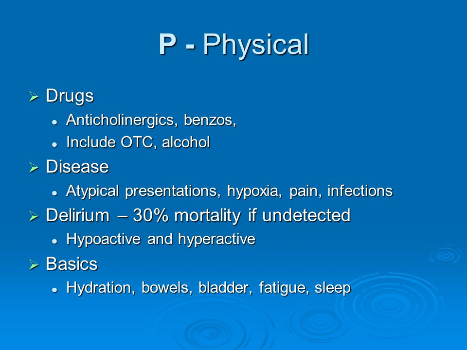 P - Physical Drugs Disease Delirium – 30% mortality if undetected