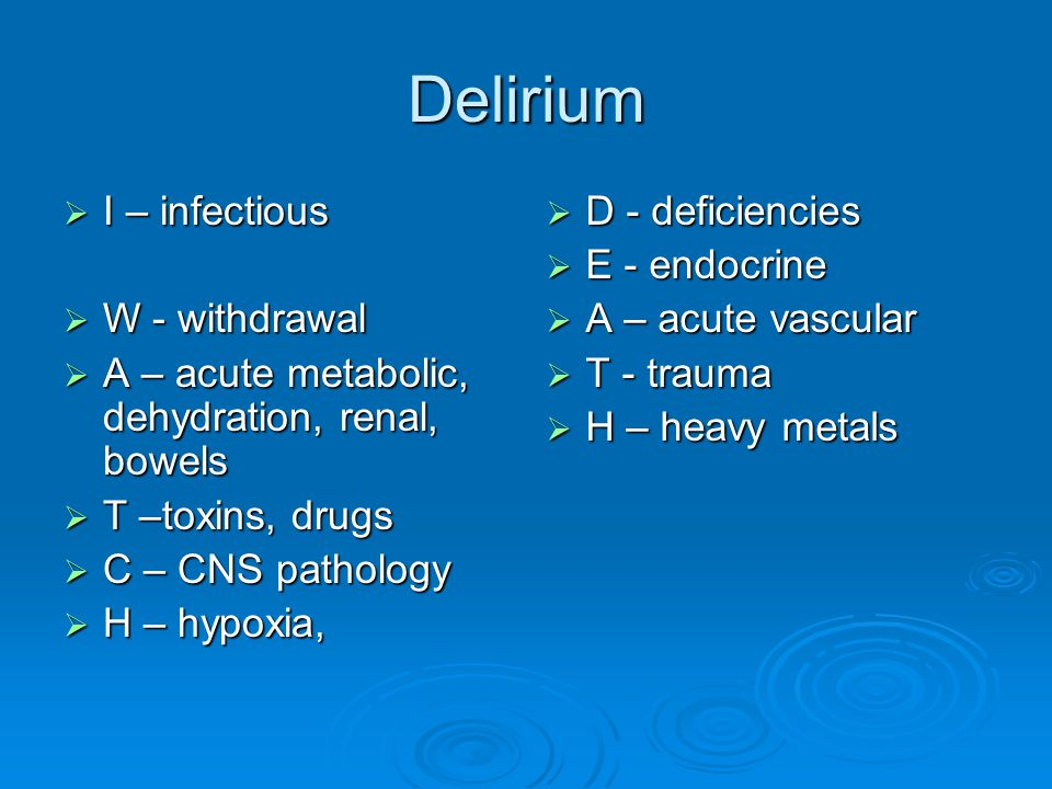 Delirium I – infectious W - withdrawal