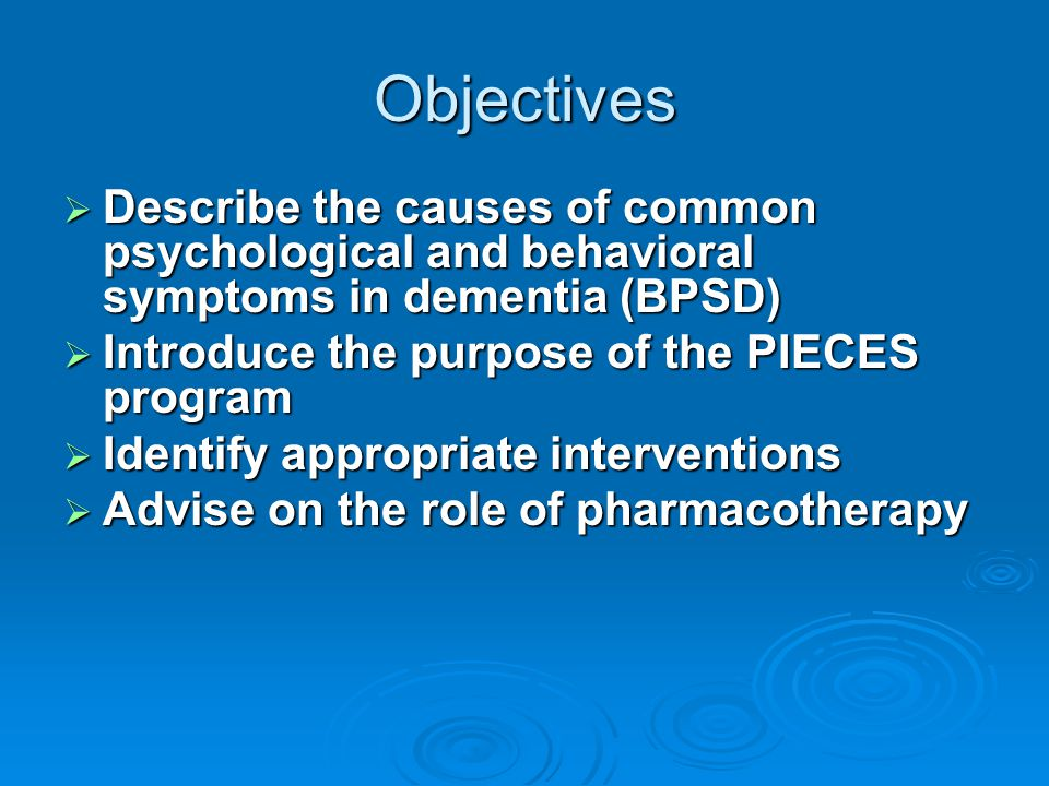 Objectives Describe the causes of common psychological and behavioral symptoms in dementia (BPSD) Introduce the purpose of the PIECES program.