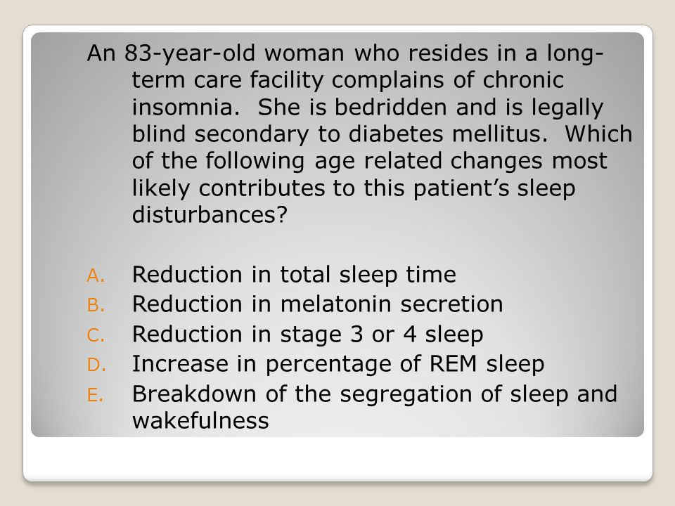 An 83-year-old woman who resides in a long- term care facility complains of chronic insomnia. She is bedridden and is legally blind secondary to diabetes mellitus. Which of the following age related changes most likely contributes to this patient's sleep disturbances