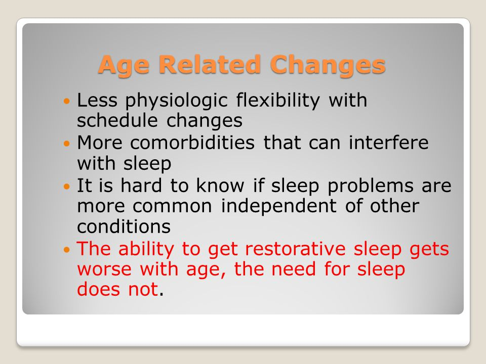 Age Related Changes Less physiologic flexibility with schedule changes