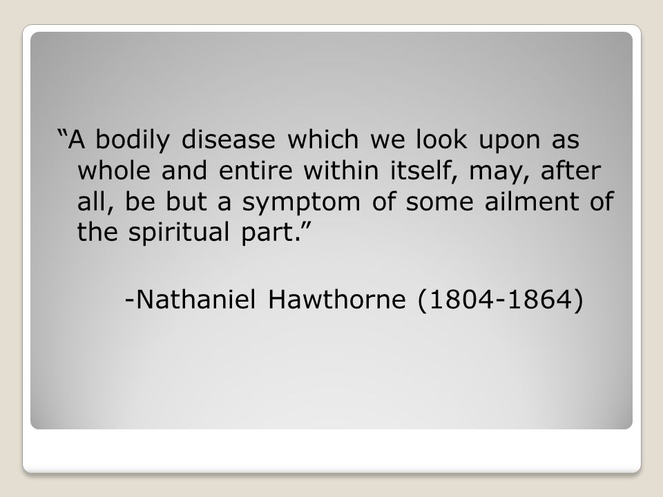 A bodily disease which we look upon as whole and entire within itself, may, after all, be but a symptom of some ailment of the spiritual part. -Nathaniel Hawthorne (1804-1864)