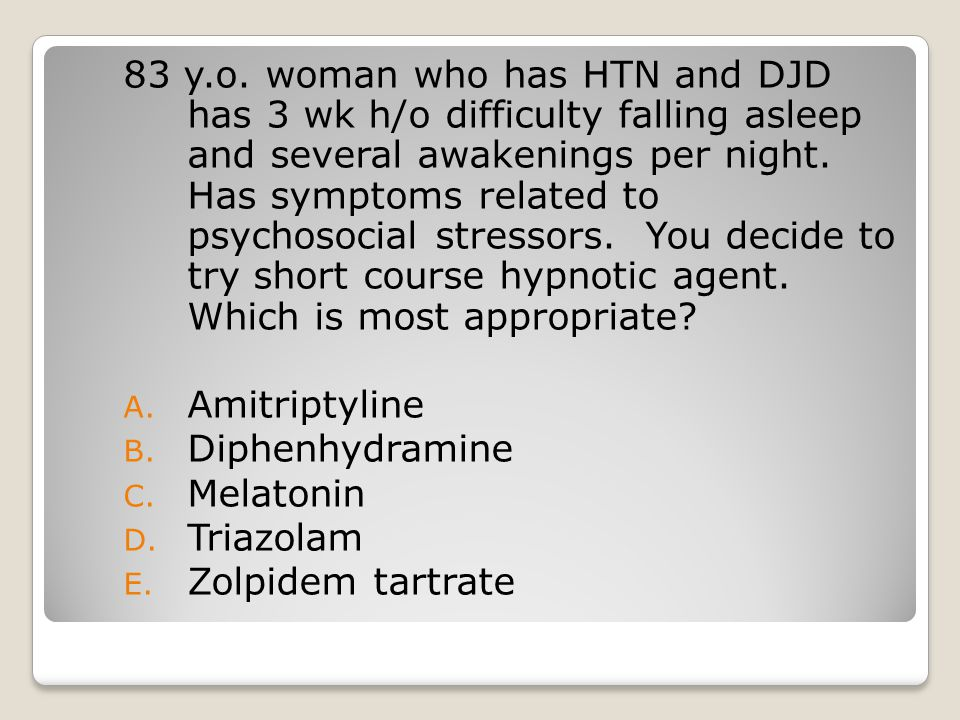 83 y.o. woman who has HTN and DJD has 3 wk h/o difficulty falling asleep and several awakenings per night. Has symptoms related to psychosocial stressors. You decide to try short course hypnotic agent. Which is most appropriate