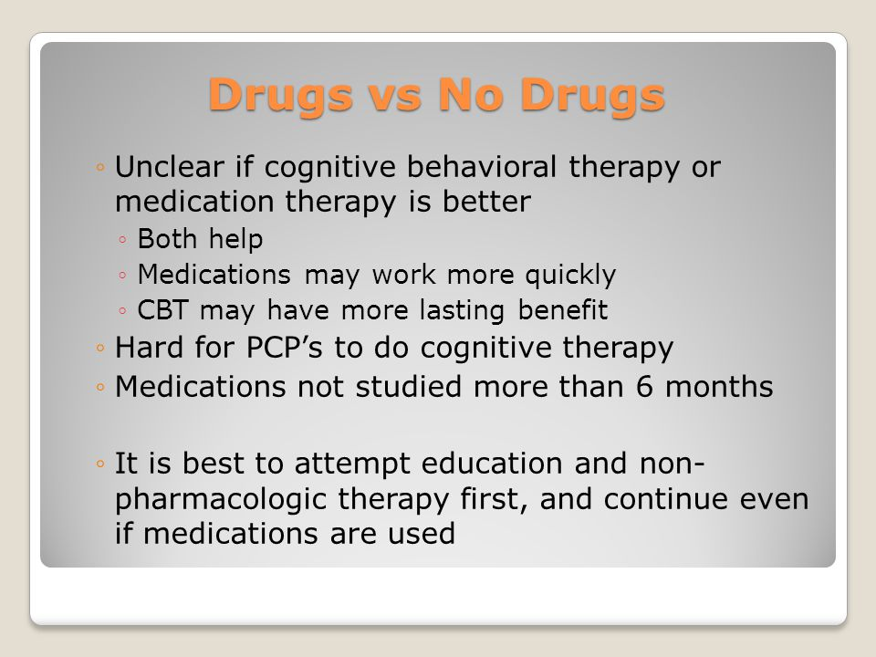 Drugs vs No Drugs Unclear if cognitive behavioral therapy or medication therapy is better. Both help.