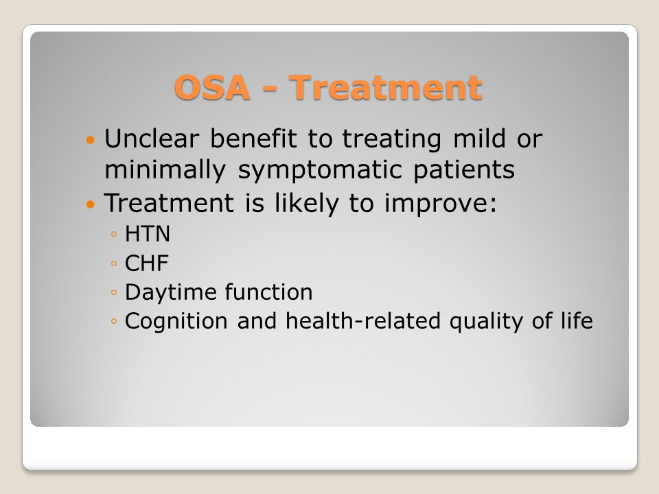 OSA - Treatment Unclear benefit to treating mild or minimally symptomatic patients. Treatment is likely to improve: