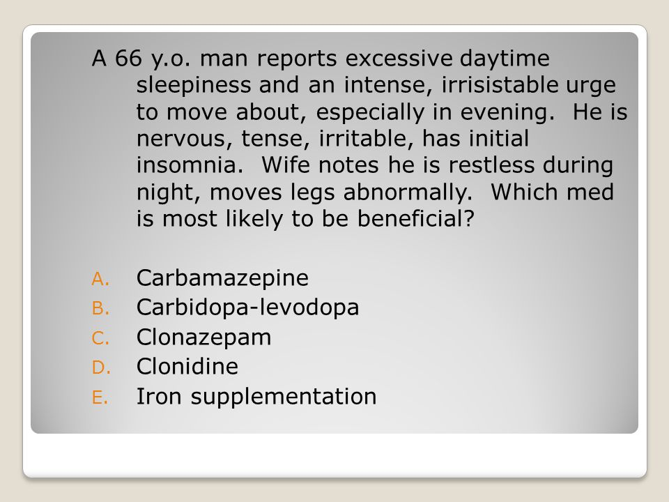A 66 y.o. man reports excessive daytime sleepiness and an intense, irrisistable urge to move about, especially in evening. He is nervous, tense, irritable, has initial insomnia. Wife notes he is restless during night, moves legs abnormally. Which med is most likely to be beneficial