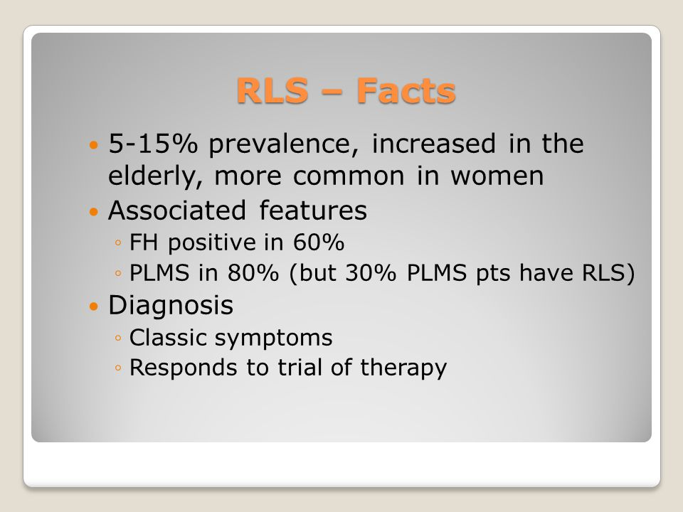 RLS – Facts 5-15% prevalence, increased in the elderly, more common in women. Associated features.
