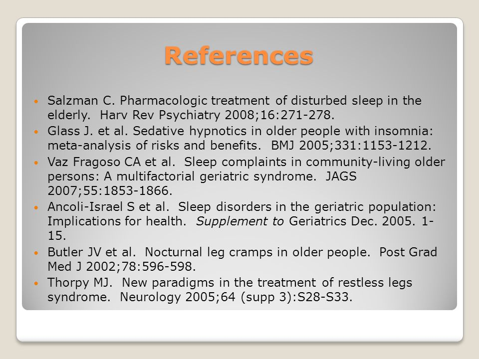 References Salzman C. Pharmacologic treatment of disturbed sleep in the elderly. Harv Rev Psychiatry 2008;16:271-278.