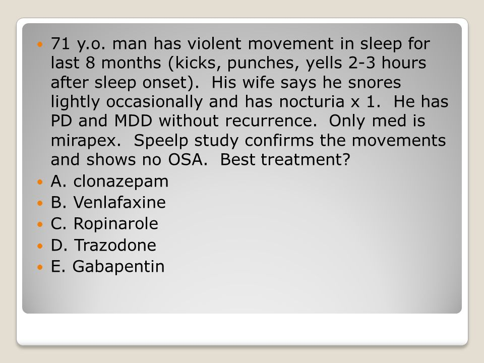 71 y.o. man has violent movement in sleep for last 8 months (kicks, punches, yells 2-3 hours after sleep onset). His wife says he snores lightly occasionally and has nocturia x 1. He has PD and MDD without recurrence. Only med is mirapex. Speelp study confirms the movements and shows no OSA. Best treatment