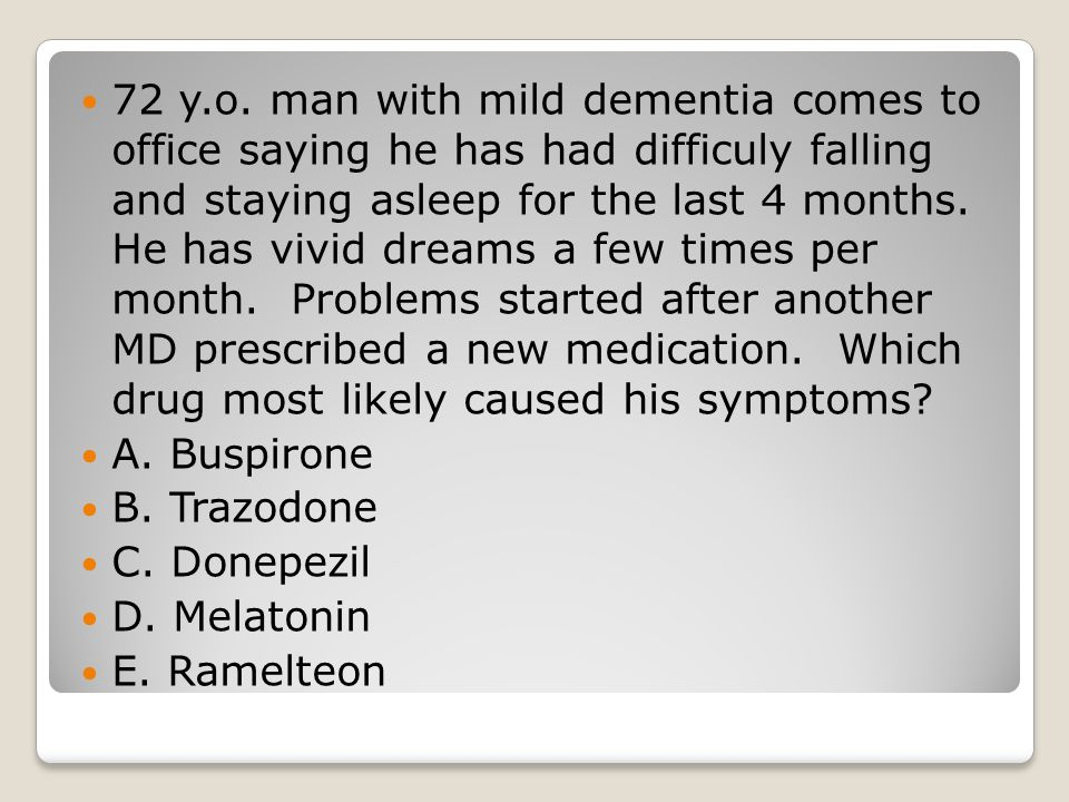 72 y.o. man with mild dementia comes to office saying he has had difficuly falling and staying asleep for the last 4 months. He has vivid dreams a few times per month. Problems started after another MD prescribed a new medication. Which drug most likely caused his symptoms