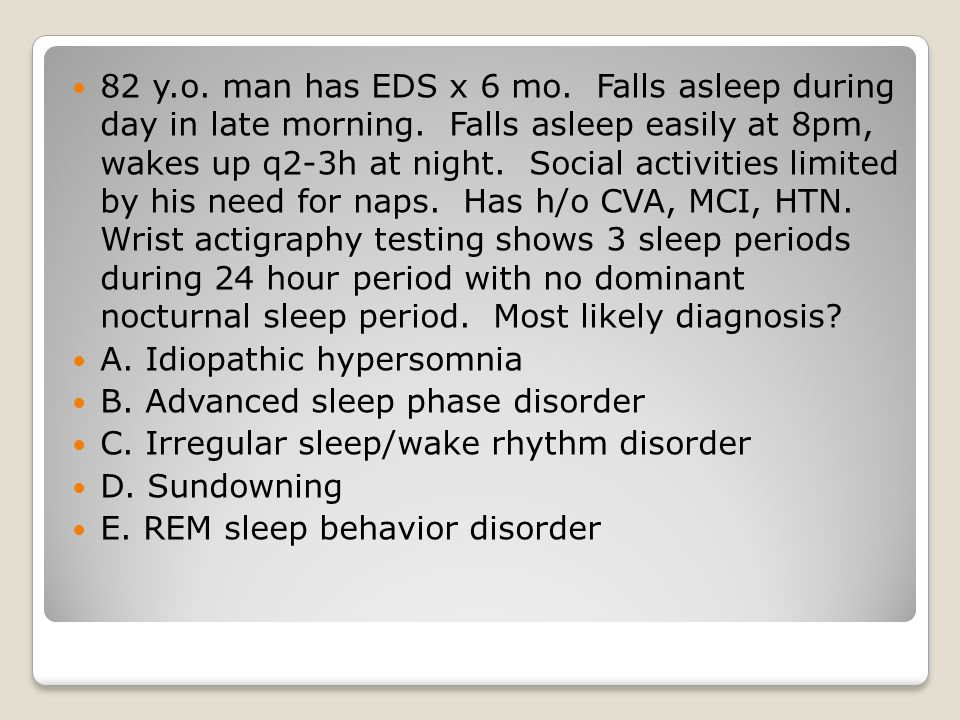 82 y. o. man has EDS x 6 mo. Falls asleep during day in late morning